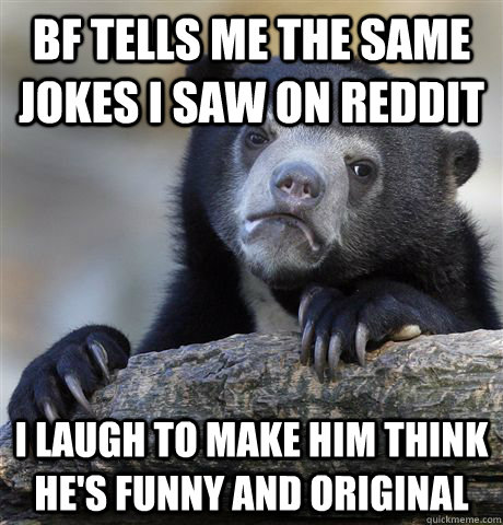 bf tells me the same jokes i saw on reddit i laugh to make h - Confession Bear