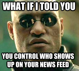 what if i told you you control who shows up on your news fee - Matrix Morpheus