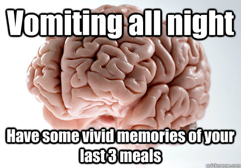 vomiting all night have some vivid memories of your last 3 m - Scumbag Brain