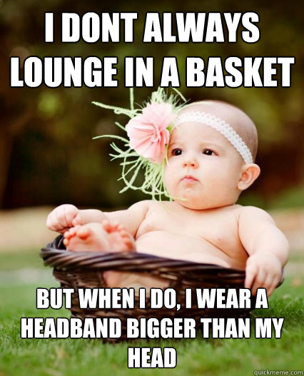 i dont always lounge in a basket but when i do i wear a hea - Basket Baby