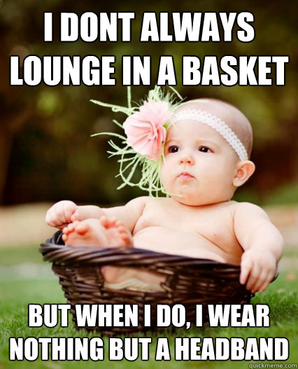 i dont always lounge in a basket but when i do i wear nothi - Basket Baby