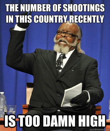 the number of shootings in this country recently is too damn - The Rent Is Too Damn High