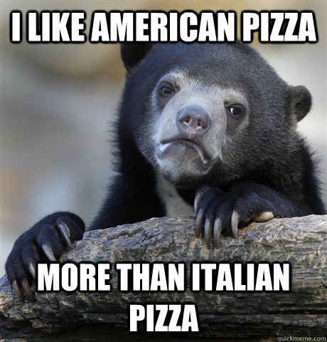 i like american pizza more than italian pizza - Confession Bear