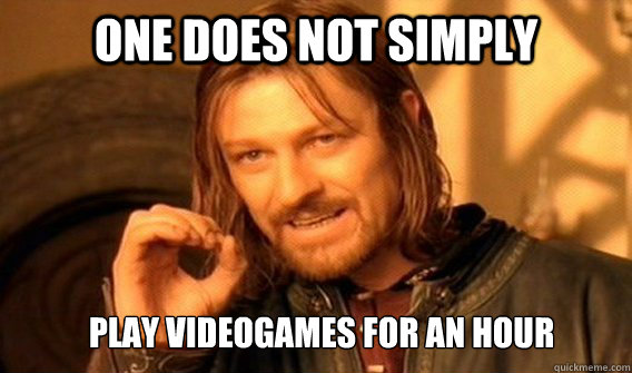 one does not simply play videogames for an hour - ONE DOES NOT SIMPLY GET SOME TEA