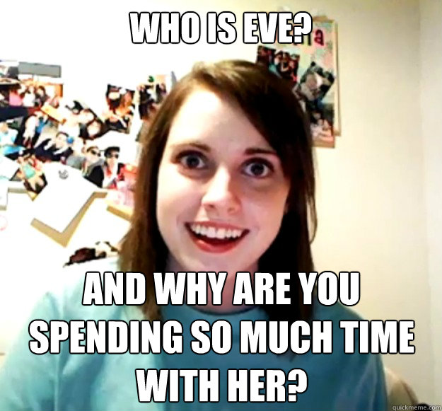 who is eve and why are you spending so much time with her - Overly Attached Girlfriend