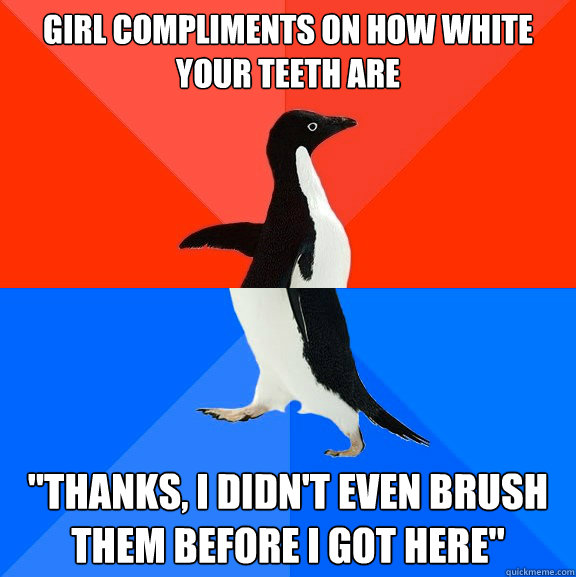 girl compliments on how white your teeth are thanks i didn - Socially Awesome Awkward Penguin