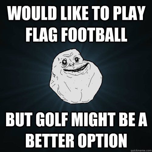 would like to play flag football but golf might be a better  - Forever Alone