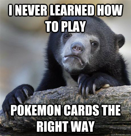 i never learned how to play pokemon cards the right way - Confession Bear