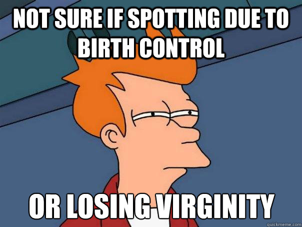 not sure if spotting due to birth control or losing virginit - Futurama Fry