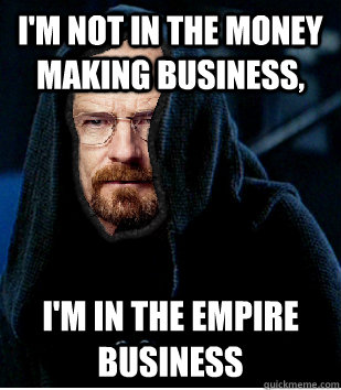 im not in the money making business im in the empire busi - Darth White