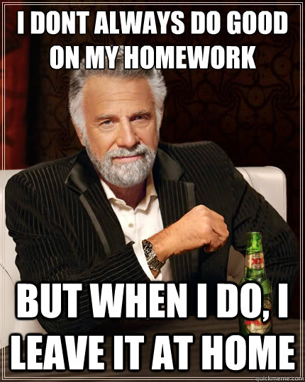 i dont always do good on my homework but when i do i leave  - The Most Interesting Man In The World