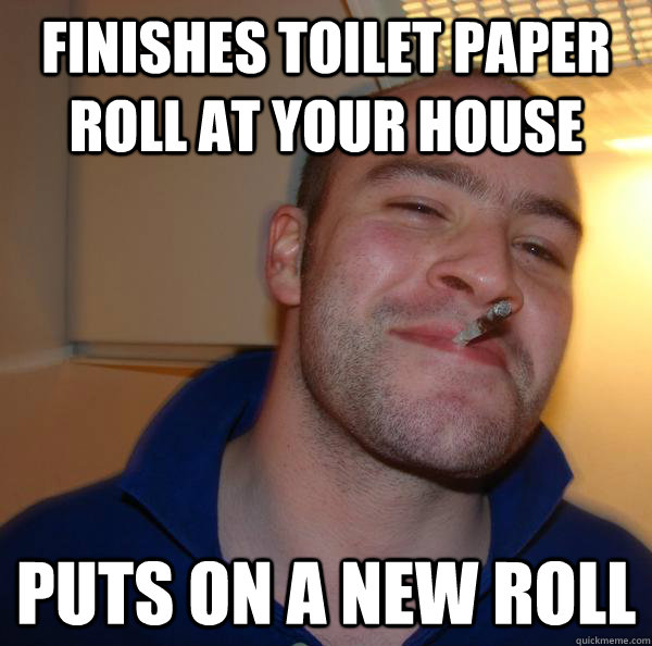 finishes toilet paper roll at your house puts on a new roll - Good Guy Greg