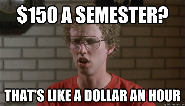 150 a semester thats like a dollar an hour - Cheated Napolean