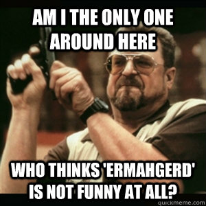 am i the only one around here who thinks ermahgerd is not  - Am I The Only One Round Here
