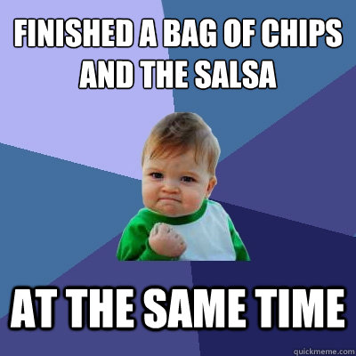 finished a bag of chips and the salsa at the same time - Success Kid