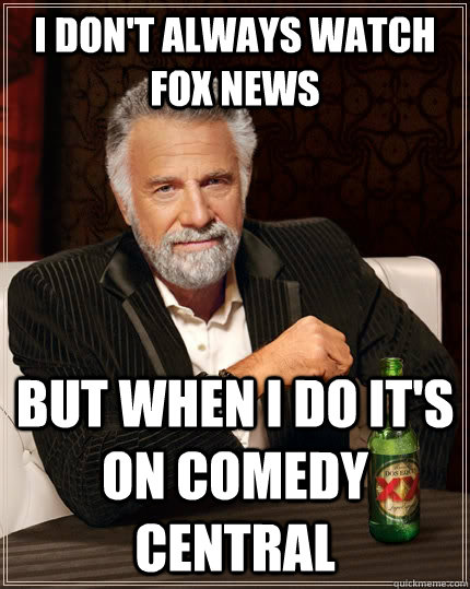 i dont always watch fox news but when i do its on comedy c - The Most Interesting Man In The World