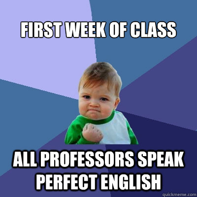 first week of class all professors speak perfect english - Success Kid