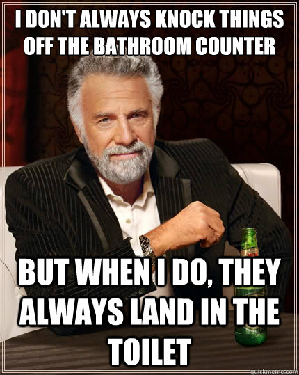 i dont always knock things off the bathroom counter but whe - The Most Interesting Man In The World