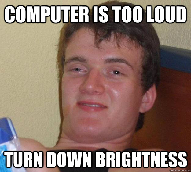 computer is too loud turn down brightness - 10 Guy