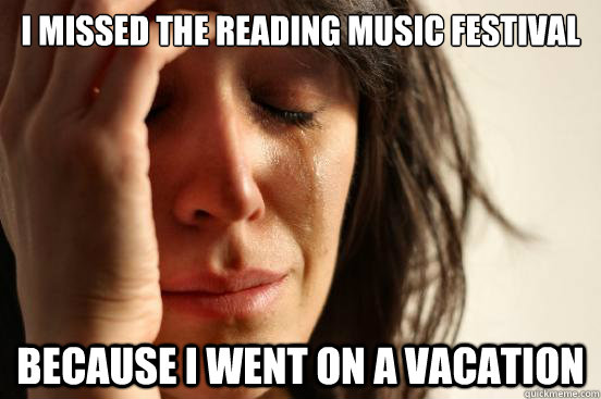 i missed the reading music festival because i went on a vaca - First World Problems