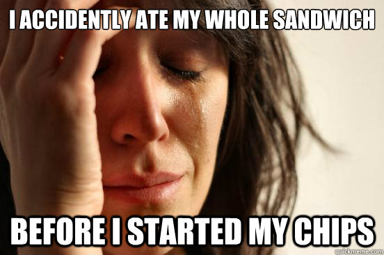 i accidently ate my whole sandwich before i started my chips - First World Problems