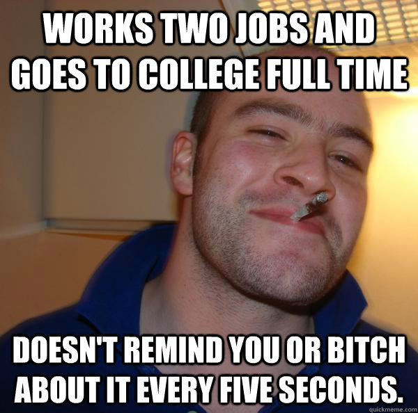 works two jobs and goes to college full time doesnt remind  - Good Guy Greg