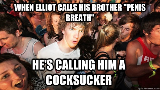 when elliot calls his brother penis breath hes calling hi - Sudden Clarity Clarence