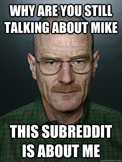 why are you still talking about mike this subreddit is about - Advice Walter White