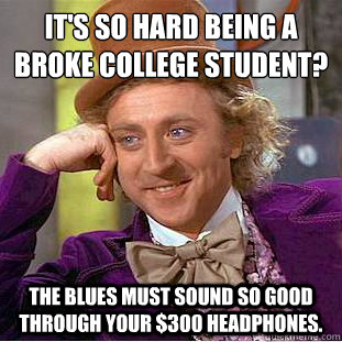 its so hard being a broke college student the blues must  - Condescending Wonka