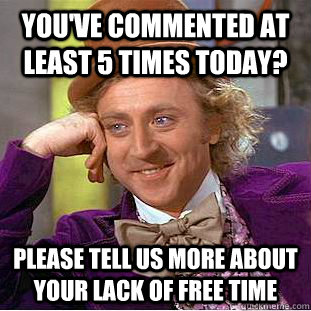 youve commented at least 5 times today please tell us more - Condescending Wonka
