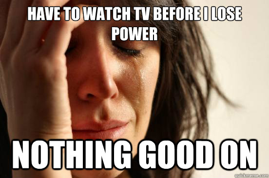 have to watch tv before i lose power nothing good on - First World Problems
