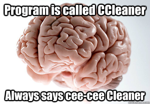 program is called ccleaner always says ceecee cleaner  - Scumbag Brain