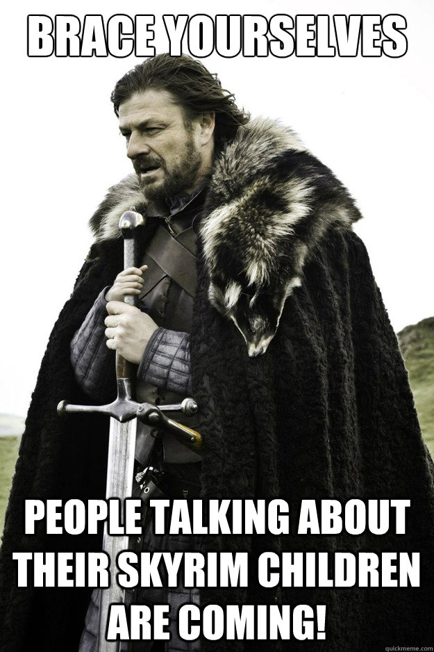 brace yourselves people talking about their skyrim children  - Brace Yourselves Fathers Day