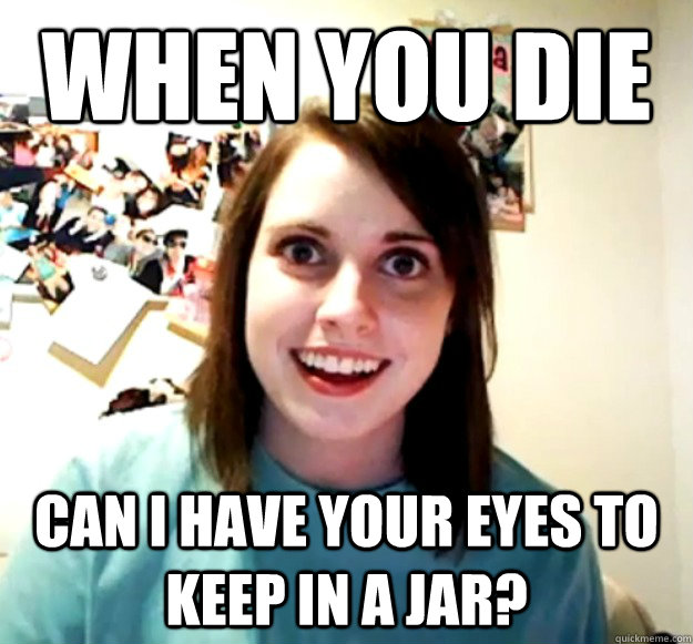 when you die can i have your eyes to keep in a jar - Overly Attached Girlfriend