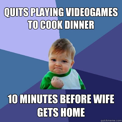 quits playing videogames to cook dinner 10 minutes before wi - Success Kid