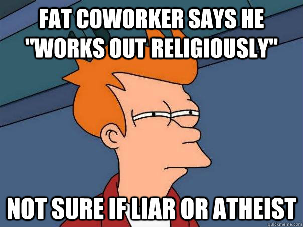 fat coworker says he works out religiously not sure if lia - Futurama Fry