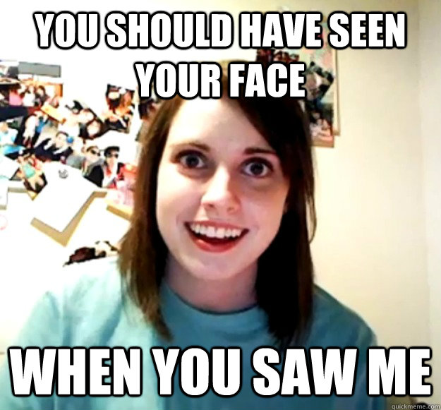 you should have seen your face when you saw me - Overly Attached Girlfriend