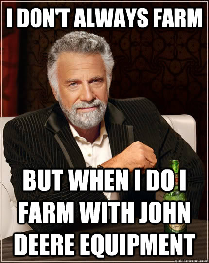 i dont always farm but when i do i farm with john deere equ - The Most Interesting Man In The World