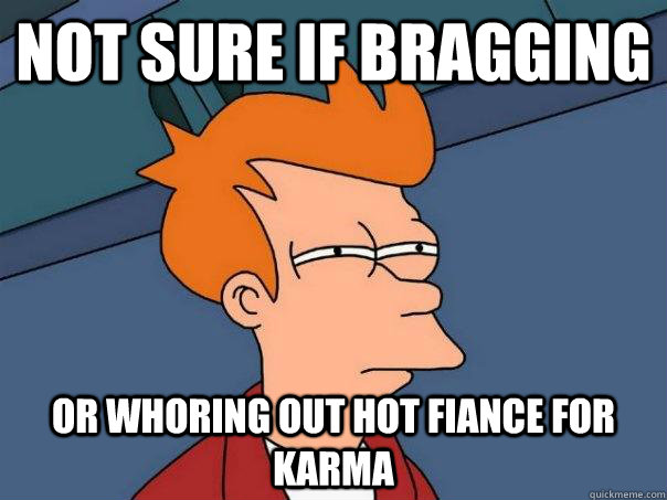 not sure if bragging or whoring out hot fiance for karma - Futurama Fry