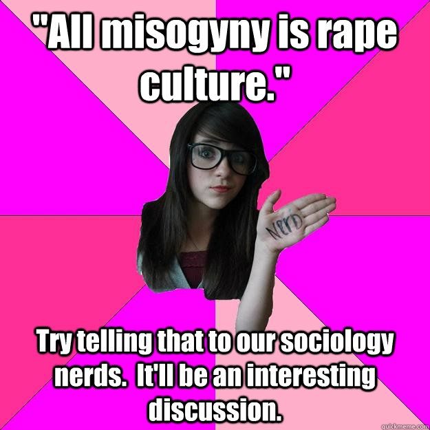 all misogyny is rape culture try telling that to our soci - Idiot Nerd Girl