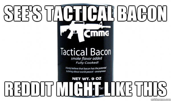 sees tactical bacon reddit might like this - Bacon joy
