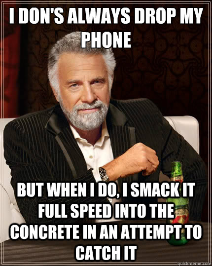 i dons always drop my phone but when i do i smack it full  - The Most Interesting Man In The World