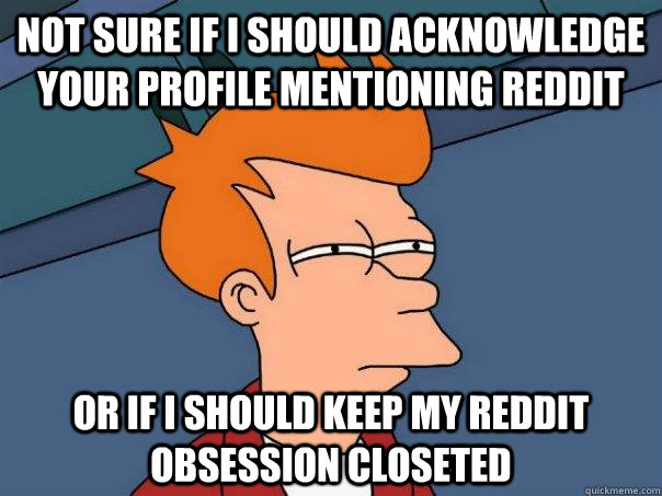 not sure if i should acknowledge your profile mentioning red - Futurama Fry