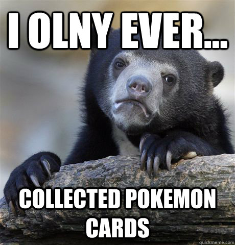 i olny ever collected pokemon cards - Confession Bear
