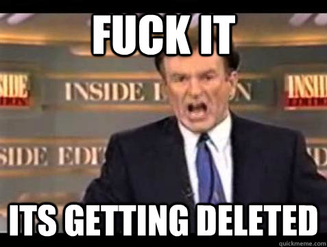 fuck it its getting deleted - Bill OReilly Fuck It
