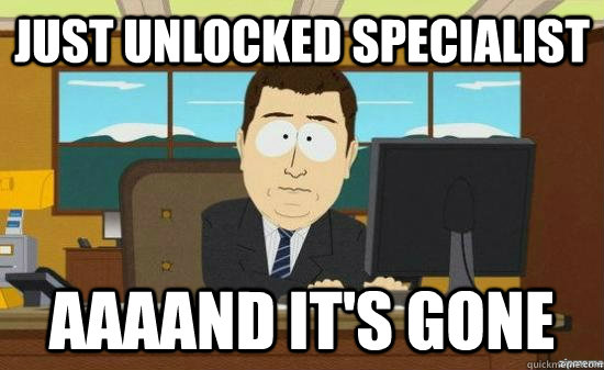 just unlocked specialist aaaand its gone - aaaand its gone