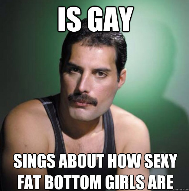 is gay sings about how sexy fat bottom girls are - Freddy Mercury