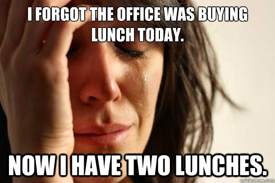 i forgot the office was buying lunch today now i have two l - First World Problems