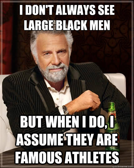 i dont always see large black men but when i do i assume t - The Most Interesting Man In The World