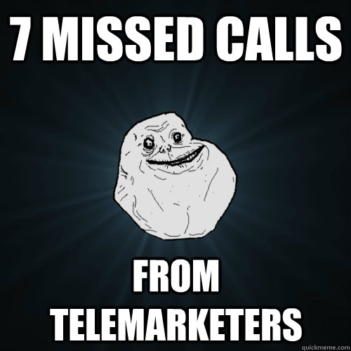 7 missed calls from telemarketers - Forever Alone